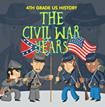 4th Grade US History: The Civil War Years: Fourth Grade Book US Civil War Period (Children's American Revolution History)
