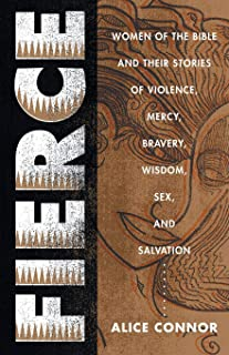 Fierce: Women of the Bible and Their Stories of Violence, Mercy, Bravery, Wisdom, Sex, and Salvation