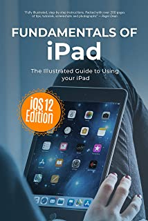 Fundamentals of iPad iOS 12 Edition: The Illustrated Guide to using Your iPad (Computer Fundamentals Book 13)