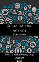 How To Start A Social Media Agency: And Make Money In 30 Days Or Less