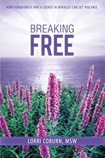 Breaking Free: How Forgiveness and A Course in Miracles Can Set You Free