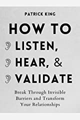 How to Listen, Hear, and Validate: Break Through Invisible Barriers and Transform Your Relationships (How to be More Likable and Charismatic Book 8) Kindle Edition