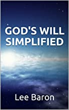 GOD'S WILL SIMPLIFIED: practical, mainstream and easy...know God's Will for your life in only 6-8 hours, and live it with lasting success