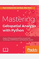 Mastering Geospatial Analysis with Python: Explore GIS processing and learn to work with GeoDjango, CARTOframes and MapboxGL-Jupyter Kindle Edition