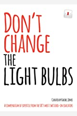 Don't Change The Light Bulbs: A Compendium of Expertise From the UK's Most Switched-On Educators Kindle Edition