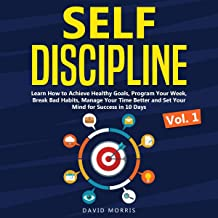 Self Discipline: Vol. 1: Learn How to Achieve Healthy Goals, Program Your Week, Break Bad Habits, Manage Your Time Better and Set Your Mind for Success in 10 Days