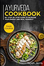 Ayurveda Cookbook: MAIN COURSE - 80+ Step-by-step Guide to increase your energy and heal yourself