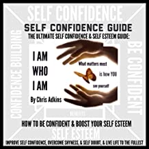 The Ultimate Self Confidence and Self Esteem Guide: How to Be Confident and Boost Your Self Esteem, Improve Self Confidence, Overcome Shyness and Self-Doubt, and Live Life to the Fullest!
