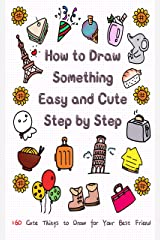 How to Draw Something Easy and Cute Step by Step: 160 Cute Things to Draw for Your Best Friend (Learn to Write and Draw for Kids) Kindle Edition