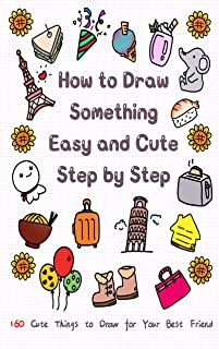 How to Draw Something Easy and Cute Step by Step: 160 Cute Things to Draw for Your Best Friend (English Edition)