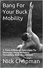Bang For Your Buck Mobility: 5 Time-Efficient exercises To Increase Your Mobility, Flexibility And Movement
