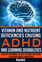 Vitamin and Nutrient Deficiencies Causing ADHD and Learning Disabilities: Holistic Approach to Self-Explore the cause of N...