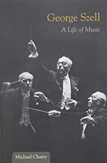 George Szell: A Life of Music