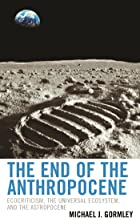 The End of the Anthropocene: Ecocriticism, the Universal Ecosystem, and the Astropocene (Ecocritical Theory and Practice)...