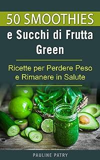 50 Smoothies e Succhi di Frutta Green: Ricette per Perdere P