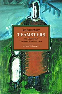 Revolutionary Teamsters: The Minneapolis Truckers' Strikes of 1934 (Historical Materialism)
