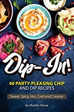 Dip-In!: 40 Party-Pleasing Chip and Dip Recipes - Sweet, Spicy, Hot, Cold and Creamy