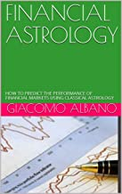 FINANCIAL ASTROLOGY: HOW TO PREDICT THE PERFORMANCE OF FINANCIAL MARKETS USING CLASSICAL ASTROLOGY