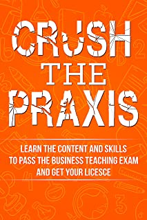 Crush the Praxis: Business Education 5101 Content Knowledge: Learn the content and skills to pass the Praxis Business Education 5101 test and get your Business Teaching License