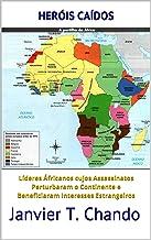 HERÓIS CAÍDOS: Líderes Áfricanos cujos Assassinatos Perturbaram o Continente e Beneficiaram Interesses Estrangeiros (Portu...