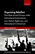 Organizing Rebellion: Non-State Armed Groups under International Humanitarian Law, Human Rights Law, and International Criminal Law (Oxford Monographs in International Humanitarian & Criminal Law)