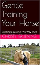 Gentle Training Your Horse: Building a Lasting Two-Way Trust