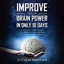 Improve Your Brain Power in Only 10 Days: A Step-by-Step Guide to Keeping Your Brain Young and Improving Your Memory