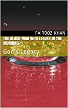 The Black Man Who leaves in the morning: God's Legacy (Glimpse of an Ancient Book 30)