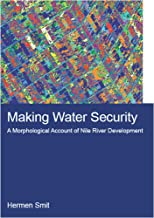 Making Water Security: A Morphological Account of Nile River Development (IHE Delft PhD Thesis Series) (English Edition)