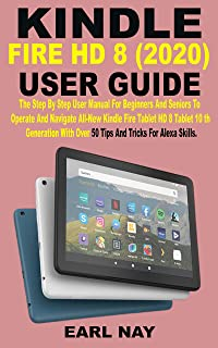 KINDLE FIRE HD 8 (2020) USER GUIDE: The Step By Step User Manual For Beginners And Seniors To Operate And Navigate All-New...