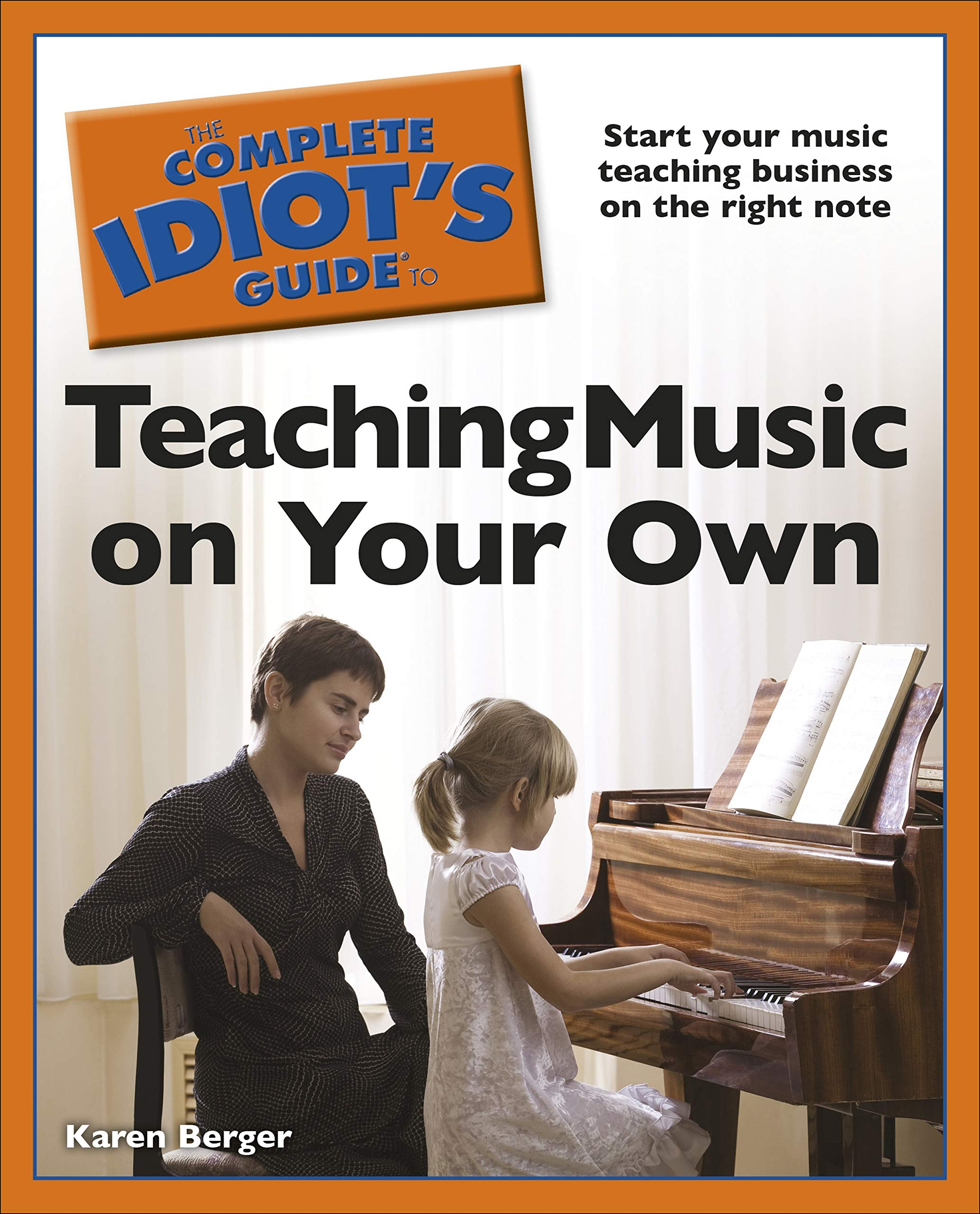 The Complete Idiot's Guide to Teaching Music on Your Own: Start Your Music Teaching Business on the Right Note