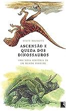 Ascensão e queda dos dinossauros: Uma nova história de um mundo perdido (Portuguese Edition)