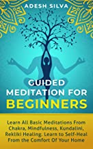 Guided Meditation for Beginners : Learn All Basic Meditations from Chakra, Mindfulness, Kundalini, Reiki Healing. Learn to Self-Heal from the Comfort of Your Own Home