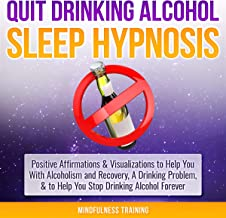Quit Drinking Alcohol Sleep Hypnosis: Positive Affirmations & Visualizations to Help You with Alcoholism and Recovery, a Drinking Problem, and to Help You Stop Drinking Alcohol Forever
