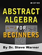 Abstract Algebra for Beginners: A Rigorous Introduction to Groups, Rings, Fields, Vector Spaces, Modules, Substructures, Homomorphisms, Quotients, Permutations, Group Actions, and Galois Theory