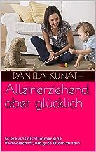 Alleinerziehend, aber glücklich: Es braucht nicht immer eine Partnerschaft, um gute Eltern zu sein (German Edition)