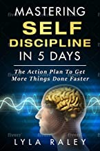 Mastering Self Discipline in 5 Days: The Action Plan To Get More Things Done Faster