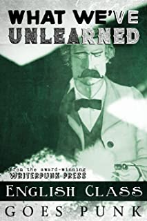 What We've Unlearned: English Class Goes Punk (Writerpunk Project) (Volume 4)