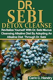 DR. SEBI DETOX CLEANSE: Revitalize Yourself With Dr. Sebi Mucus Cleansing Alkaline Diet By Adopting An Alkaline Diet Throu...