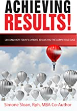 ACHIEVING RESULTS!: Lessons from Today's Experts to Give You that Competitive Edge