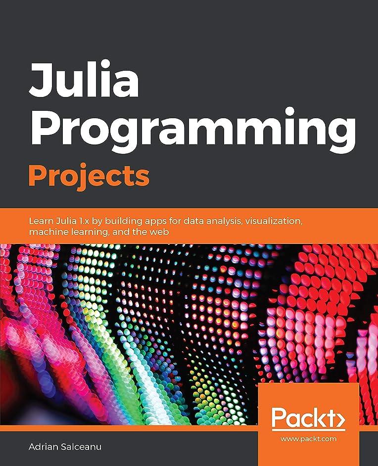 モール低下あえてJulia Programming Projects: Learn Julia 1.x by building apps for data analysis, visualization, machine learning, and the web (English Edition)