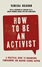 How to Be an Activist: A practical guide to organising, campaigning and making change happen (English Edition)