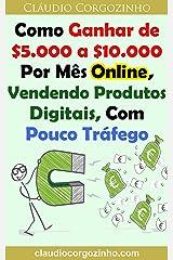 Como Ganhar de $5.000 a $10.000 Por Mês Online, Vendendo Produtos Digitais, Com Pouco Tráfego eBook Kindle