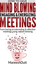 HOW TO HAVE MIND BLOWING, ENGAGING & ENERGIZING MEETINGS: From Boring to Interesting & effective using radiant thinking.
