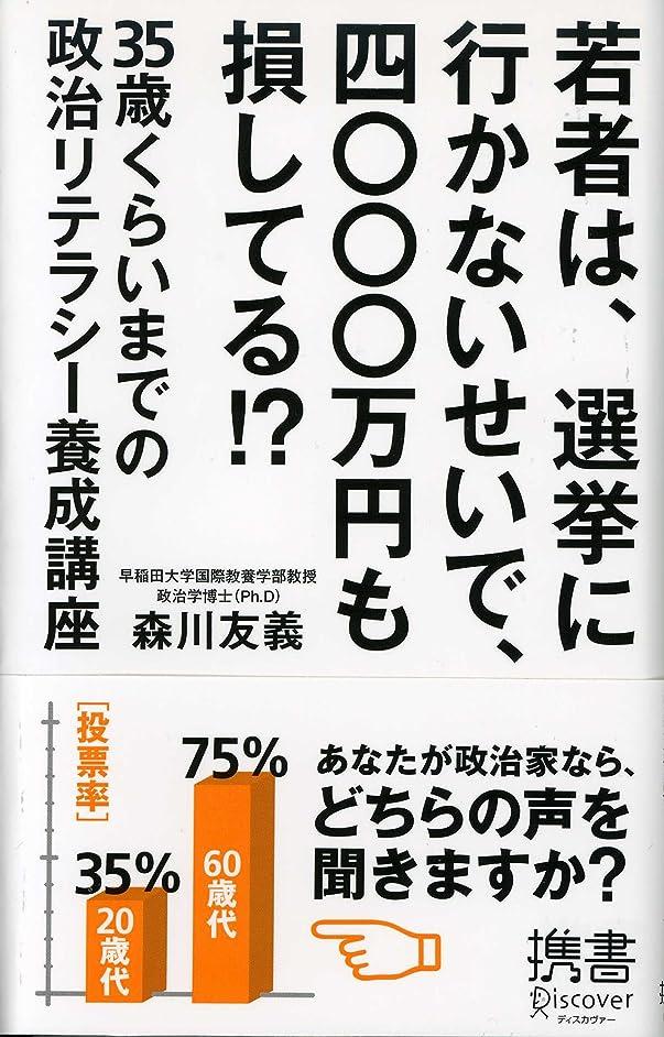 硬化する滑るセラフ若者は、選挙に行かないせいで、四〇〇〇万円も損してる!? 35歳くらいまでの政治リテラシー養成講座 (ディスカヴァー携書)