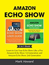 Amazon Echo Show: Learn to Use Your Echo Show Like a Pro: Amazon Echo Show 1st Generation and Amazon Echo Show 2nd Generation (2 in 1 Book) (English Edition)