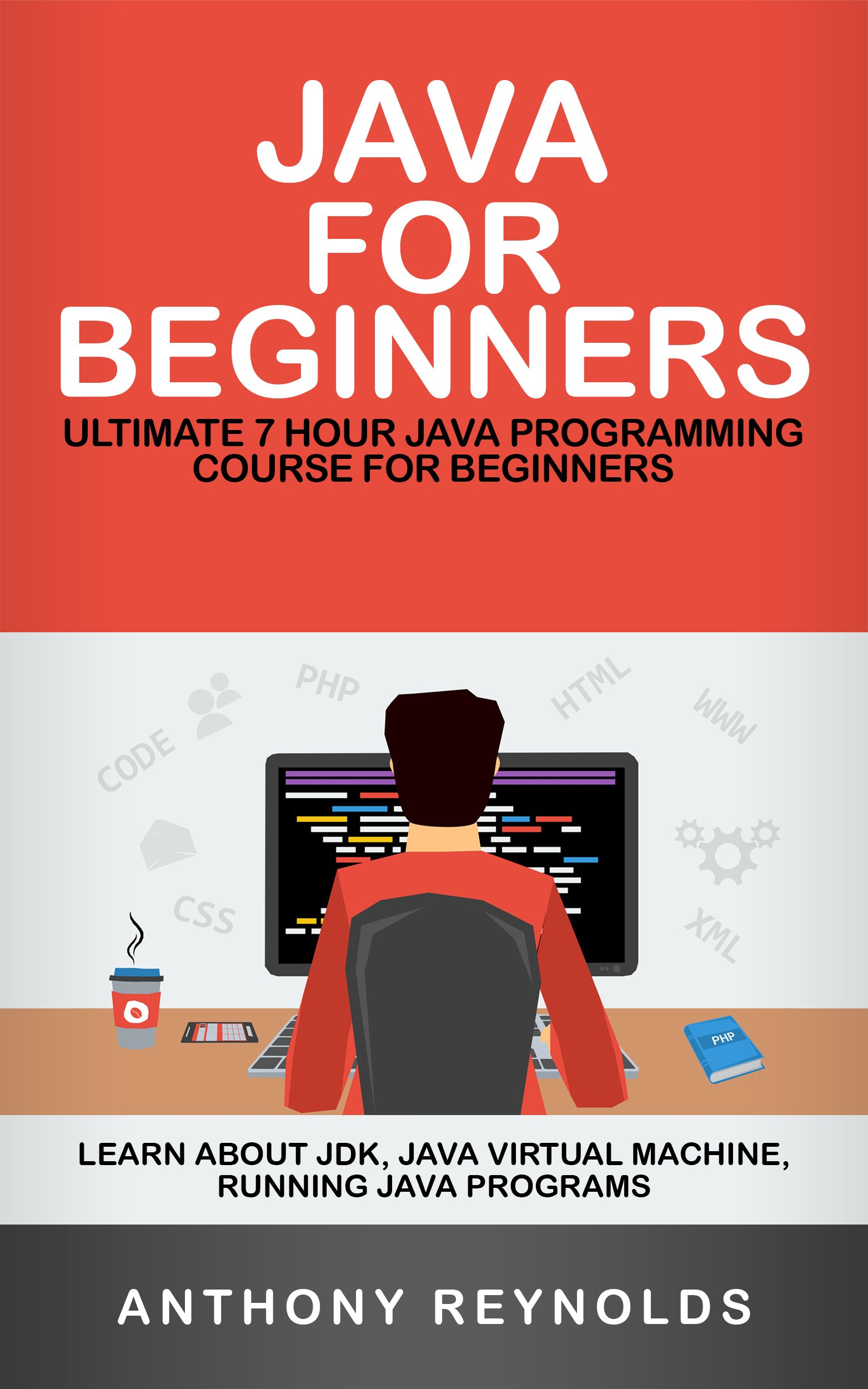 JAVA FOR BEGINNERS: Ultimate 7 Hour JAVA Programming Course For Beginners. Learn About JDK, Java Virtual Machine, Running Java Programs
