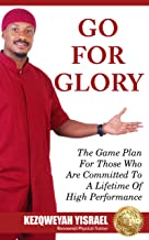 Go For Glory: The Game Plan For Those Who Are Committed To A Lifetime Of High Performance