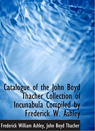 Catalogue of the John Boyd Thacher Collection of Incunabula Compiled by Frederick W. Ashley