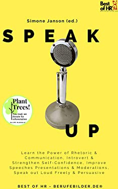 Speak Up: Learn the Power of Rhetoric & Communication, Introvert & Strengthen Self-Confidence, Improve Speeches Presentations & Moderations, Speak out Loud Freely & Persuasive